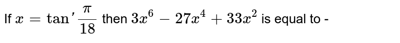 If `x = tan'(pi)/(18) ` then `3x^(6) - 27x^(4) + 33x^(2)` is equal to -