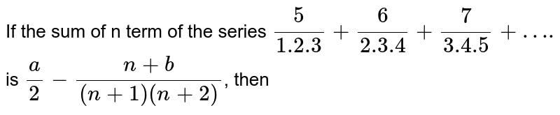 """If the sum of n term of the series `(5)/(1.2.3) + (6)/(2.3.4) + ( 7)/(3.4.5)+""""….""""` is `a/2 - (n+b)/((n+1)(n+2))`, then"""
