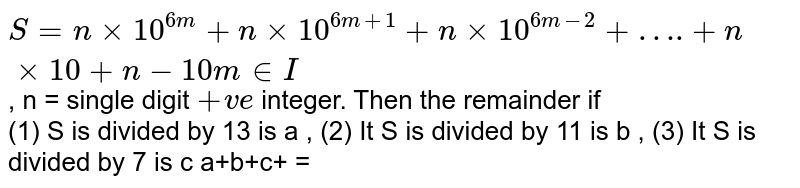 """`S = n xx 10^(6m) + n xx 10^(6m + 1) + n xx 10^(6m-2)+ """"…."""" + nxx 10 +  n - 10 m in I`, n = single digit `+ve` integer. Then the remainder if <br> (1) S is divided by 13 is a , (2) It  S is divided by 11 is b , (3)  It S is divided by 7 is c a+b+c+ ="""