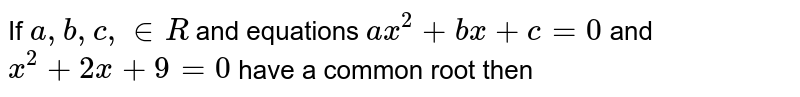 If `a,b,c, in R` and equations `ax^(2) + bx + c =0` and `x^(2) + 2x + 9 = 0` have a common root then
