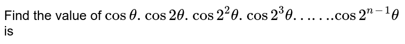 """Find the value of `cos theta. cos 2theta. cos 2^(2)theta . cos 2^(3)theta""""……."""" cos 2^(n-1) theta` is"""