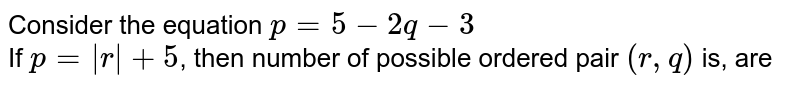 Consider the equation `p = 5-2q - 3` <br> If `p = |r| + 5`, then number of possible ordered pair `(r,q)` is, are