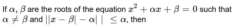 If `alpha, beta` are the roots of the equation `x^(2)+alphax + beta = 0` such that `alpha ne beta` and `||x-beta|-alpha|| le alpha`, then