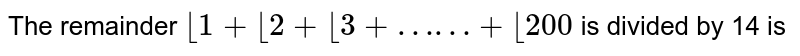 """Consider the equation `2^( x+1 ) - 2^(x) =  2^(x) -1  + 1` <br> The remainder `lfloor1+lfloor2+lfloor3+""""……""""+lfloor200` is divided by 14 is"""