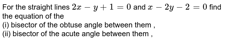 For the straight  lines `2x - y + 1 = 0` and `x - 2y - 2 = 0` find the equation of the <br> (i) bisector of the obtuse angle between them , <br> (ii) bisector of the acute angle between them ,
