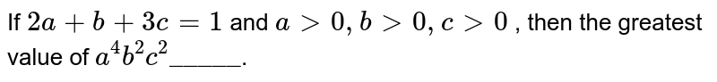 """If `2a+b+3c=1` and `a gt 0, b gt 0,  c gt 0` , then the greatest value of `a^(4)b^(2)c^(2)""""_____""""`."""
