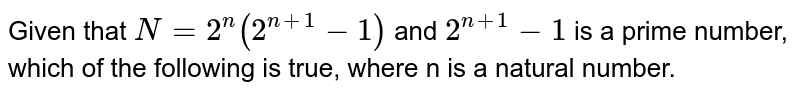 Given that `N = 2^(n)(2^(n+1) -1)` and `2^(n+1) - 1` is a prime number, which of the following is true, where n is a natural number.