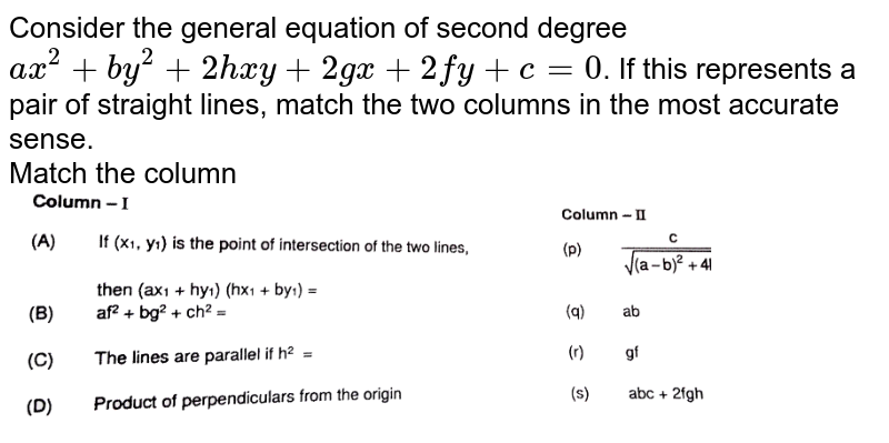 """Consider the general equation of second degree `ax^(2) + by^(2) + 2hxy + 2gx + 2fy  + c = 0`. If this represents a pair of straight lines, match the two columns in the most accurate sense. <br> Match the column <br> <img src=""""https://d10lpgp6xz60nq.cloudfront.net/physics_images/RES_MATH_DPP_B31_E01_008_Q01.png"""" width=""""80%"""">"""