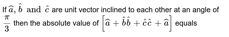 If `hat(a), hat(b) and hat(c)` are unit vector inclined to each other at an angle of `pi/3` then the absolute value of `[hat(a)+hat(b)  hat(b)+hat(c)  hat(c) + hat(a)]` equals