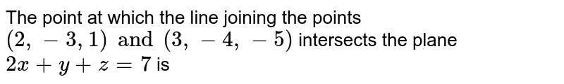 The point at which the line joining the points `(2, -3, 1) and (3, -4, -5)` intersects the plane  `2x+y+z=7` is