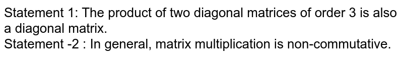 Statement 1: The product of two diagonal matrices of order  3 is also a diagonal matrix. <br> Statement -2 : In general, matrix multiplication is non-commutative.