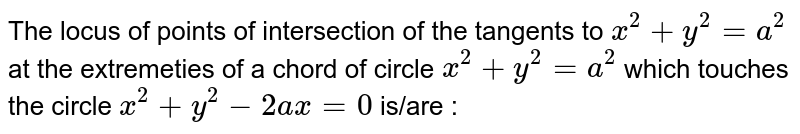 Then locus of the point of intersection of the tangents at the extremities of a chord of the circle `x^(2)+y^(2)=a^(2)` which touches the circle `x^(2)+y^(2)-2ay=0` passes through the point,