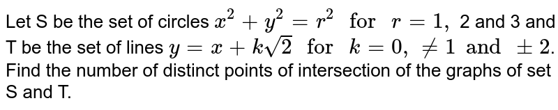 """Let S be the set of circles `x^(2)+y^(2)=r^(2)"""" for """"r=1,` 2 and 3 and T be the set of lines `y= x+ksqrt(2)"""" for """"k=0, ne 1 and pm 2`. Find the number of distinct points of intersection of the graphs of set S and T."""