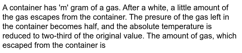 A container has 'm' gram of a gas. After a white, a little amount of the gas escapes from the container. The presure of the gas left in the container becomes half, and the absolute temperature is reduced to two-third of the original value. The amount of gas, which escaped from the container is