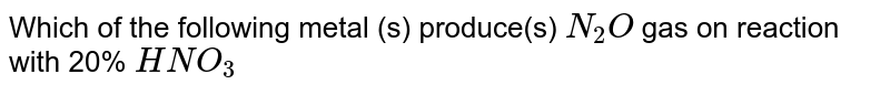 Which of the following metal (s) produce(s) `N_2O` gas on reaction with 20% `HNO_3`