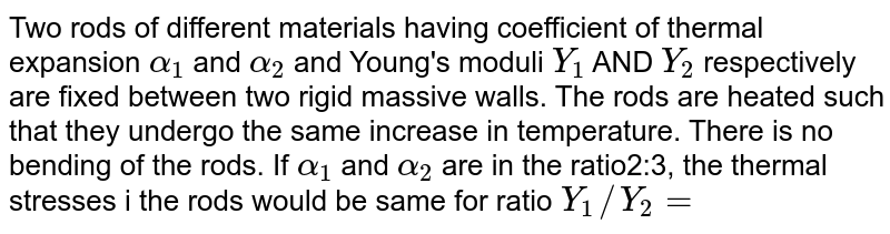 Two rods of different materials having coefficient of thermal expansion `alpha_(1)`  and `alpha_(2)` and Young's moduli `Y_(1)` AND `Y_(2)` respectively are fixed between two rigid massive walls. The rods are heated such that they undergo the same increase in temperature. There is no bending of the rods. If `alpha_(1)` and `alpha_(2)` are in the ratio2:3, the thermal stresses i the rods would be same for ratio `Y_(1)//Y_(2)=`