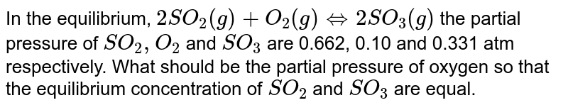 In the equilibrium, `2SO_(2)(g)+O_(2)(g)hArr2SO_(3)(g)` the partial pressure of `SO_(2),O_(2)` and `SO_(3)` are 0.662, 0.10 and 0.331 atm respectively. What should be the partial pressure of oxygen so that the equilibrium concentration of `SO_(2)` and `SO_(3)` are equal.