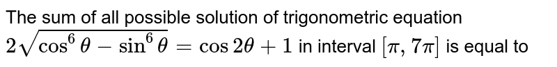 The sum of all possible solution of trigonometric equation `2sqrt(cos^(6)theta-sin^(6)theta)=cos2theta+1` in interval `[pi,7pi]` is equal to