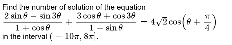Find the number of solution of the equation `(2sintheta-sin3theta)/(1+costheta)+(3costheta+cos3theta)/(1-sintheta)=4sqrt(2)cos(theta+(pi)/(4))` <br> in the interval `(-10pi,8pi].`