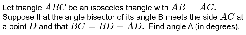 Let triangle `ABC` be an isosceles triangle with `AB=AC.` Suppose that the angle bisector of its angle B meets the side `AC` at a point `D` and that `BC=BD+AD.` Find angle A (in degrees).
