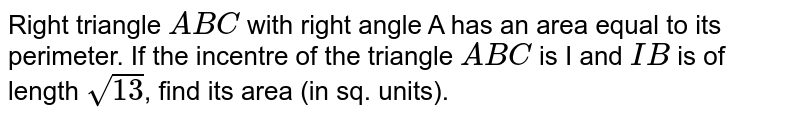 Right triangle `ABC` with right angle A has an area equal to its perimeter. If the incentre of the triangle `ABC` is I and `IB` is of length `sqrt(13)`, find its area (in sq. units).