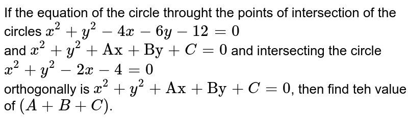 """If the equation of the circle throught the points of intersection of the circles `x^(2)+y^(2)-4x-6y-12=0` <br> and `x^(2)+y^(2)+""""Ax""""+""""By""""+C=0` and intersecting the circle `x^(2)+y^(2)-2x-4=0` <br> orthogonally is `x^(2)+y^(2)+""""Ax""""+""""By""""+C=0`, then find teh value of `(A+B+C)`."""