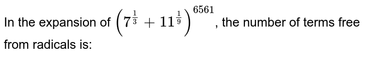 In the expansion of `(7^((1)/(3))+11^((1)/(9)))^(6561)`, the number of rational terms is