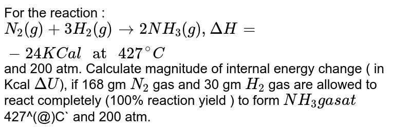 """For the reaction : `N_(2)(g)+3H_(2)(g) to 2NH_(3)(g),DeltaH=-24KCal """" at """" 427^(@)C` and 200 atm. Calculate magnitude of internal energy change ( in Kcal `DeltaU`), if 168 gm `N_(2)` gas and 30 gm `H_(2)` gas are allowed to react completely (100% reaction yield ) to form `NH_(3) gas at `427^(@)C` and 200 atm."""