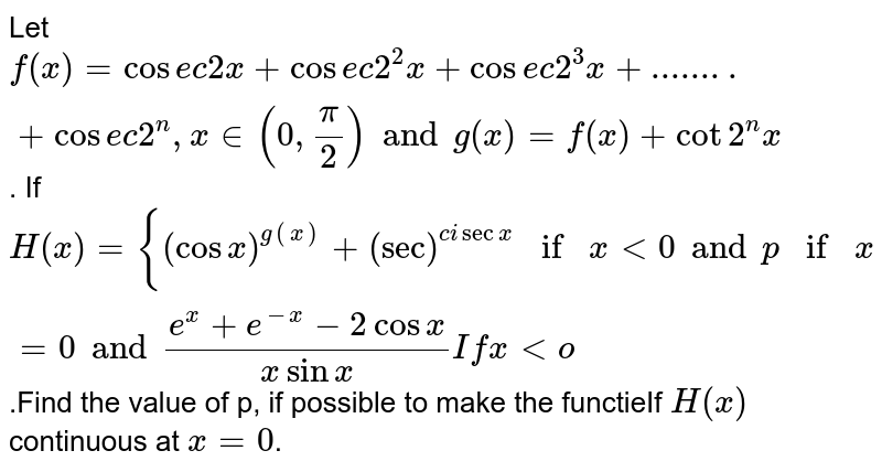 """Let  `f(x)=""""cosec2""""x+""""cosec""""2^(2)x+""""cosec""""2^(3)x+. . . . . . . """"cosec""""2^(n)x,x in(0,(pi)/(2))andg(x)='f(x)+cot2^(n)x` <br> If `H(x){{:((cosx)^(g(x))+(secx)^(""""cosec x""""),""""if"""",xgt0),(P,""""if"""",x=0),((e^(x)+e^(-x)-2cosx)/(xsinx),""""if"""",xlt0):}` <br> is continuous at x=0, then the value of p is"""