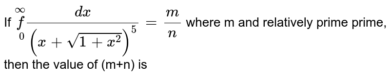 If `underset(0)overset(oo)(f)(dx)/((x+sqrt(1+x^(2)))^(5))=(m)/(n)`  where m and relatively prime prime, then the value of (m+n) is