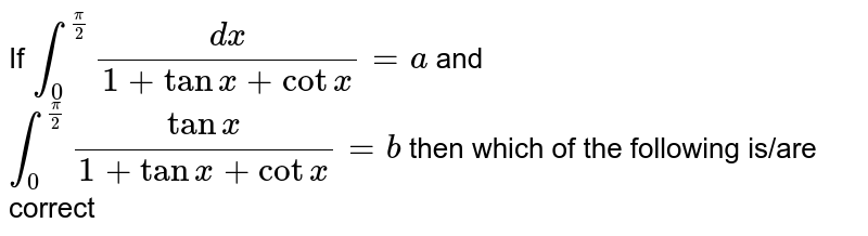 If `underset(0)overset((pi)/(2))(f)(dx)/(1+tanx+cotx)=aandunderset(0)overset((pi)/(2))(f)(tanx)/(1+tanx+cotx)=b` then which of the following is/are correct