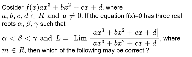 Cosider `f(x)ax^(3)+bx^(2)+cx+d`, where `a,b,c,dinRanda!=0`. If the equation f(x)=0 has three real roots `alpha,beta,gamma` such that `alphaltbetaltgamma andL=Lim( ax^(3)+bx^(2)+cx+d )/(ax^(3)+bx^(2)+cx+d)`, where `m in R`, then which of the following may be correct ?