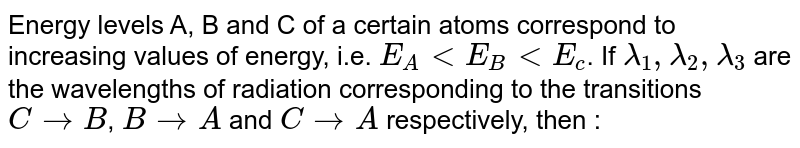 Energy levels A, B and C of a certain atoms correspond to increasing  values of energy, i.e. `E_(A)lt E_(B)ltE_(c)`. If `lambda_(1),lambda_(2), lambda_(3)` are the wavelengths of  radiation corresponding  to the transitions `C rarr B`, `B rarrA` and `C rarr A` respectively, then :