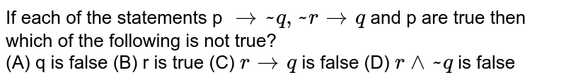 If each of the statements p `rarr ~ q ,~ r rarr q` and p are true  then which of the following is  not true? <br>(A) q is false (B) r is true  (C) `r rarr q` is false  (D) `r^^  ~q` is false