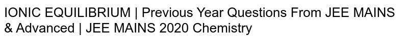 IONIC EQUILIBRIUM   Previous Year Questions From JEE MAINS & Advanced   JEE MAINS 2020 Chemistry