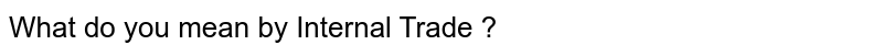 What do you mean by Internal Trade ?