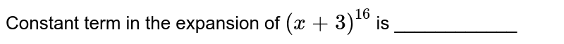 Constant term in the expansion of `(x+3)^(16)` is ____________