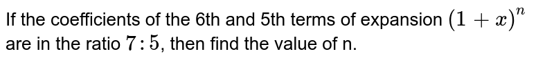 If the coefficients of the 6th and 5th terms of expansion `(1+x)^(n)` are in the ratio `7:5`, then find the value of n.