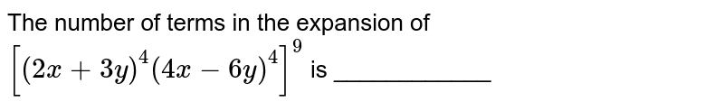 The number of terms in the expansion of `[(2x+3y)^(4)(4x-6y)^(4)]^(9)` is ____________