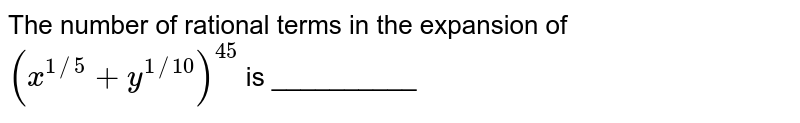 The number of rational terms in the expansion of `(x^(1//5)+y^(1//10))^(45)` is __________