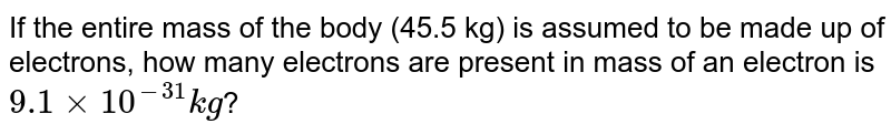 If the entire mass of the body (45.5 kg) is assumed to be made up of electrons, how many electrons are present in mass of an electron is `9.1 xx 10^(-31) kg`?