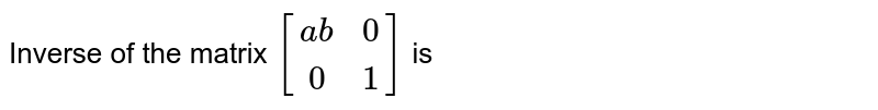 Inverse of the matrix `[[ab,0],[0,1]]` is