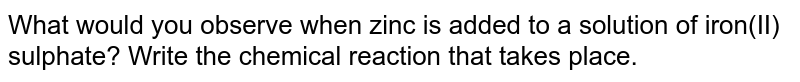 What would you observe when zinc is added to a solution of iron(II) sulphate? Write the chemical reaction that takes place.