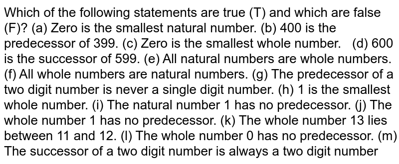 Which of the following statements   are true (T) and which are false (F)? (a) Zero is the smallest natural   number. (b) 400 is the predecessor of 399. (c) Zero is the smallest whole   number. (d) 600 is the successor of   599.  (e) All natural numbers are whole   numbers.  (f) All whole numbers are natural   numbers.  (g) The predecessor of a two digit   number is never a single digit number. (h) 1 is the smallest whole number.  (i) The natural number 1 has no   predecessor.  (j) The whole number 1 has no   predecessor.  (k) The whole number 13 lies   between 11 and 12. (l) The whole number 0 has no   predecessor. (m) The successor of a two digit   number is always a two digit number