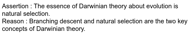 Assertion : The essence of Darwinian theory about evolution is natural selection. <br> Reason : Branching descent and natural selection are the two key concepts of Darwinian theory.