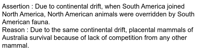 Assertion : Due to continental drift, when South America joined North America, North American animals were overridden by South American fauna. <br> Reason : Due to the same continental drift, placental mammals of Australia survival because of lack of competition from any other mammal.