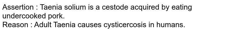 Assertion : Taenia solium is a cestode acquired by eating undercooked pork. <br> Reason :  Adult Taenia causes cysticercosis in humans.