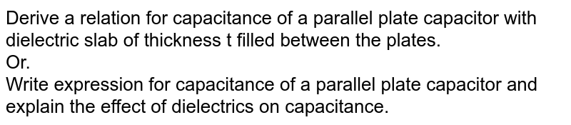 Derive a relation for capacitance of a parallel plate capacitor with dielectric slab of thickness t filled between the plates. <br> Or. <br> Write expression for capacitance of a parallel plate capacitor and explain the effect of dielectrics on capacitance.