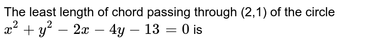The least length of chord passing through (2,1) of the circle `x^(2)+y^(2)-2x-4y-13=0` is