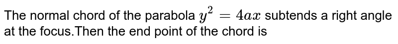 The normal chord of the parabola `y^(2)=4ax` subtends a right angle at the focus.Then the end point of the chord is